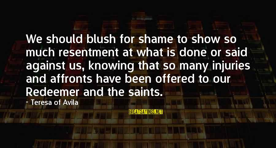 Said And Done Sayings By Teresa Of Avila: We should blush for shame to show so much resentment at what is done or