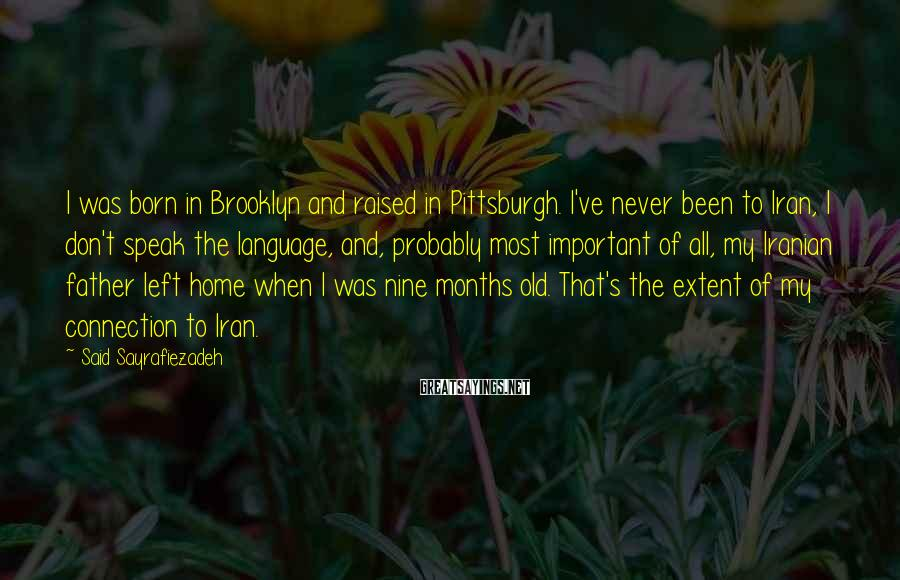 Said Sayrafiezadeh Sayings: I was born in Brooklyn and raised in Pittsburgh. I've never been to Iran, I
