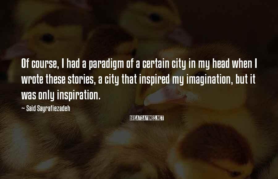Said Sayrafiezadeh Sayings: Of course, I had a paradigm of a certain city in my head when I