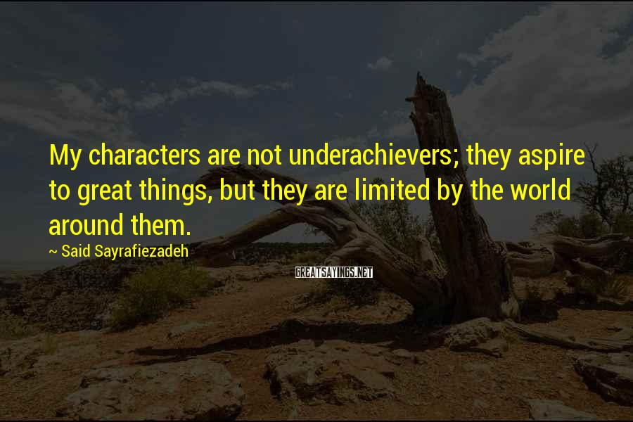 Said Sayrafiezadeh Sayings: My characters are not underachievers; they aspire to great things, but they are limited by
