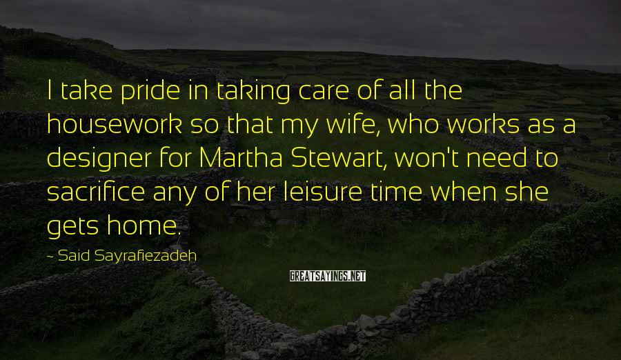 Said Sayrafiezadeh Sayings: I take pride in taking care of all the housework so that my wife, who