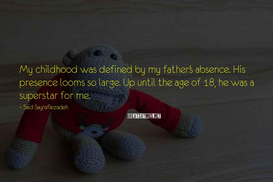 Said Sayrafiezadeh Sayings: My childhood was defined by my father's absence. His presence looms so large. Up until