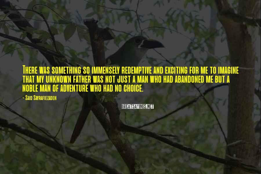 Said Sayrafiezadeh Sayings: There was something so immensely redemptive and exciting for me to imagine that my unknown