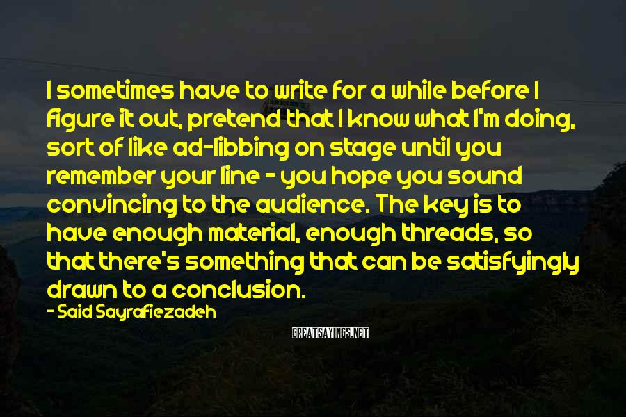 Said Sayrafiezadeh Sayings: I sometimes have to write for a while before I figure it out, pretend that