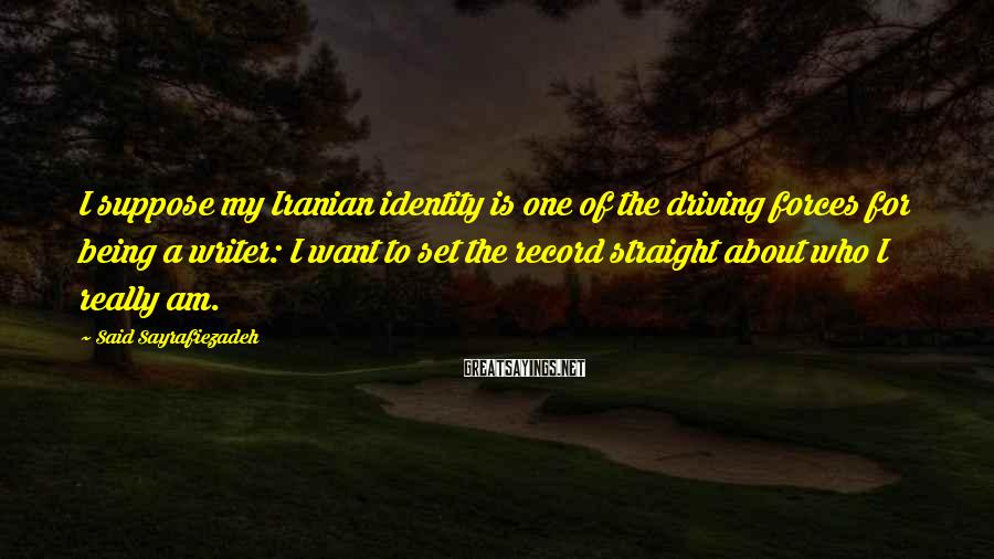 Said Sayrafiezadeh Sayings: I suppose my Iranian identity is one of the driving forces for being a writer: