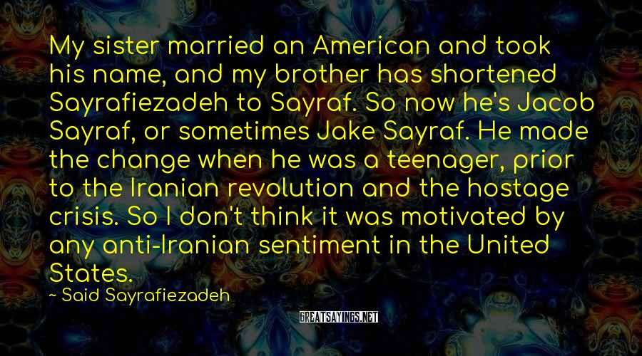 Said Sayrafiezadeh Sayings: My sister married an American and took his name, and my brother has shortened Sayrafiezadeh