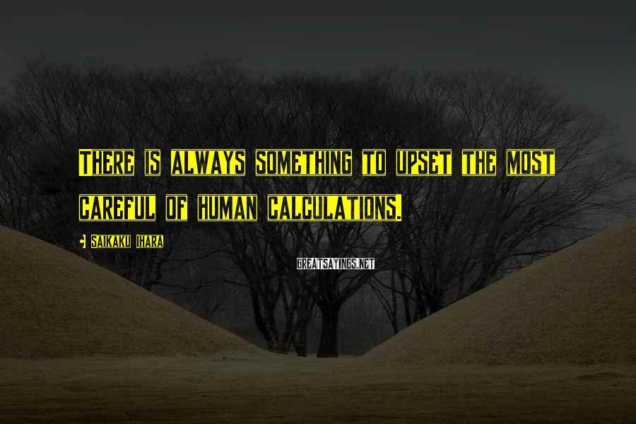 Saikaku Ihara Sayings: There is always something to upset the most careful of human calculations.