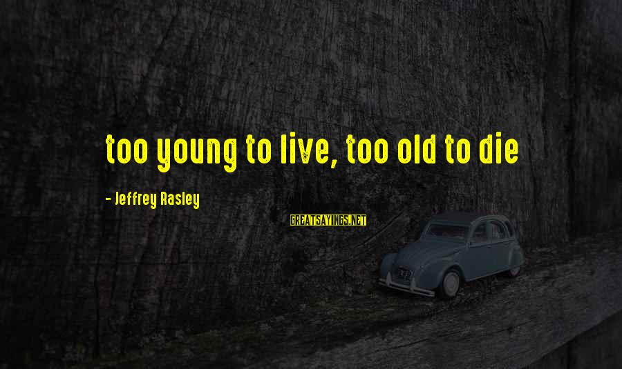Sailing And Adventure Sayings By Jeffrey Rasley: too young to live, too old to die