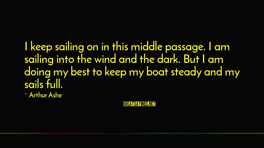Sailors Retirement Sayings By Arthur Ashe: I keep sailing on in this middle passage. I am sailing into the wind and