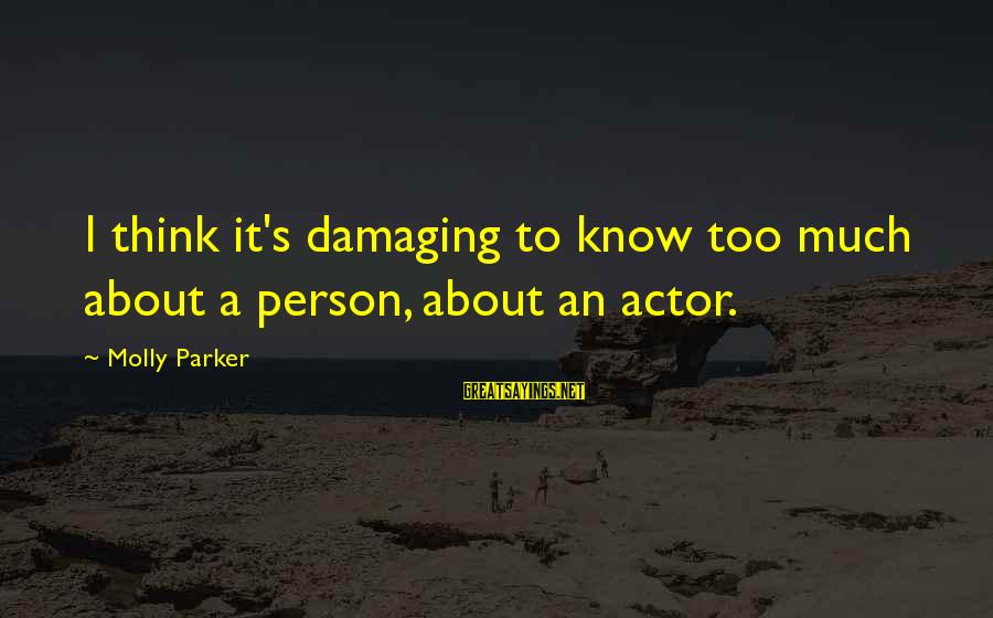 Sailors Retirement Sayings By Molly Parker: I think it's damaging to know too much about a person, about an actor.