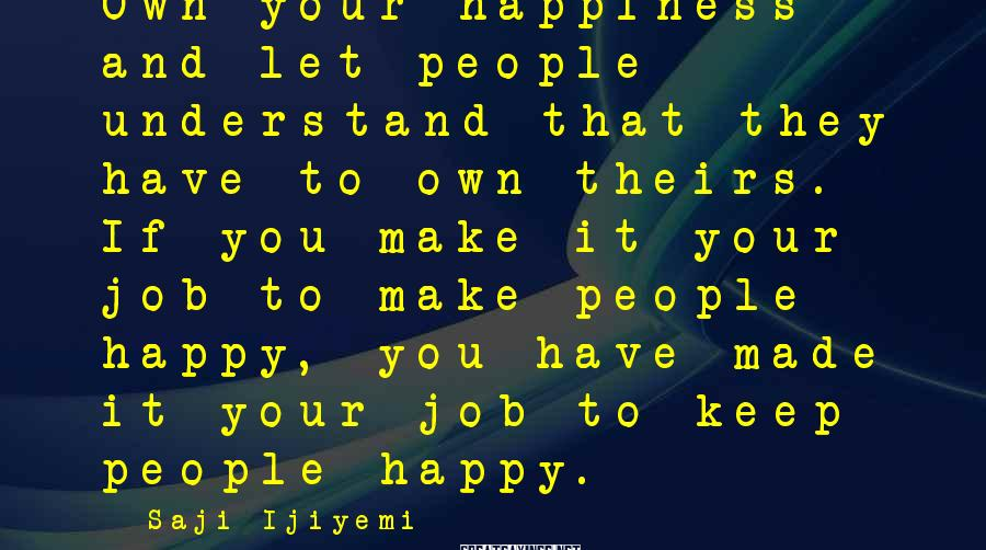 Saji Ijiyemi Sayings: Own your happiness and let people understand that they have to own theirs. If you
