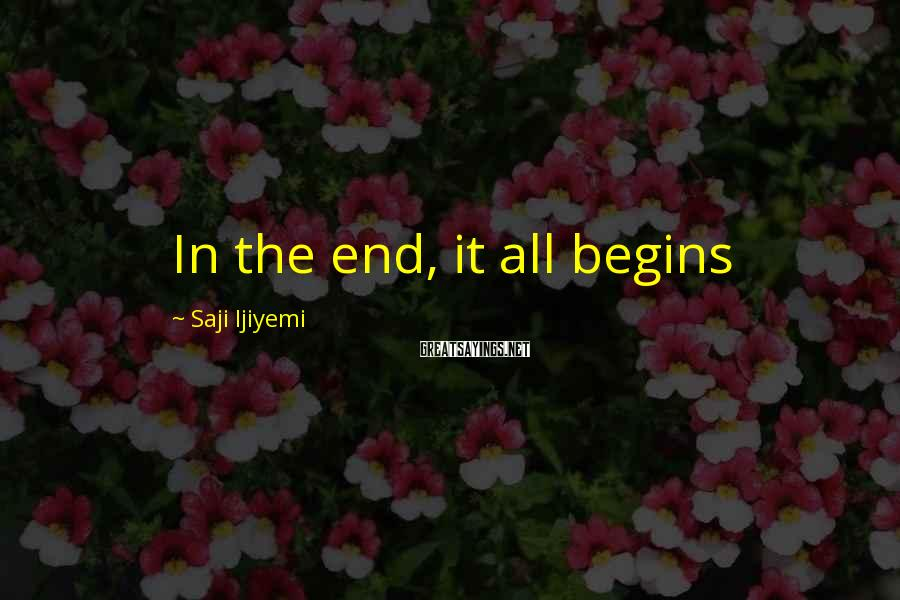 Saji Ijiyemi Sayings: In the end, it all begins