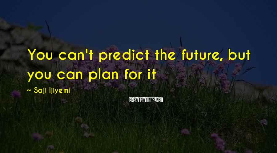 Saji Ijiyemi Sayings: You can't predict the future, but you can plan for it