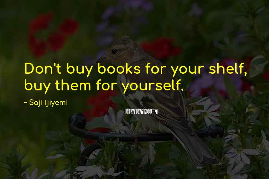 Saji Ijiyemi Sayings: Don't buy books for your shelf, buy them for yourself.