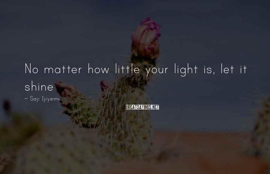 Saji Ijiyemi Sayings: No matter how little your light is, let it shine