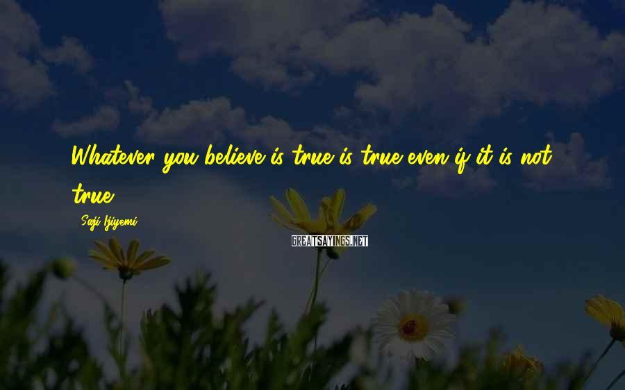 Saji Ijiyemi Sayings: Whatever you believe is true is true even if it is not true