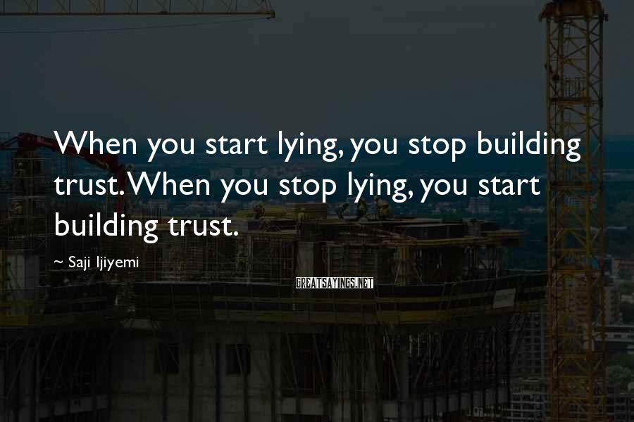 Saji Ijiyemi Sayings: When you start lying, you stop building trust. When you stop lying, you start building