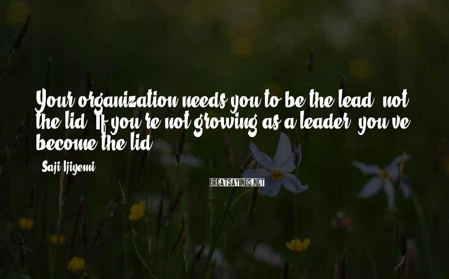 Saji Ijiyemi Sayings: Your organization needs you to be the lead, not the lid. If you're not growing