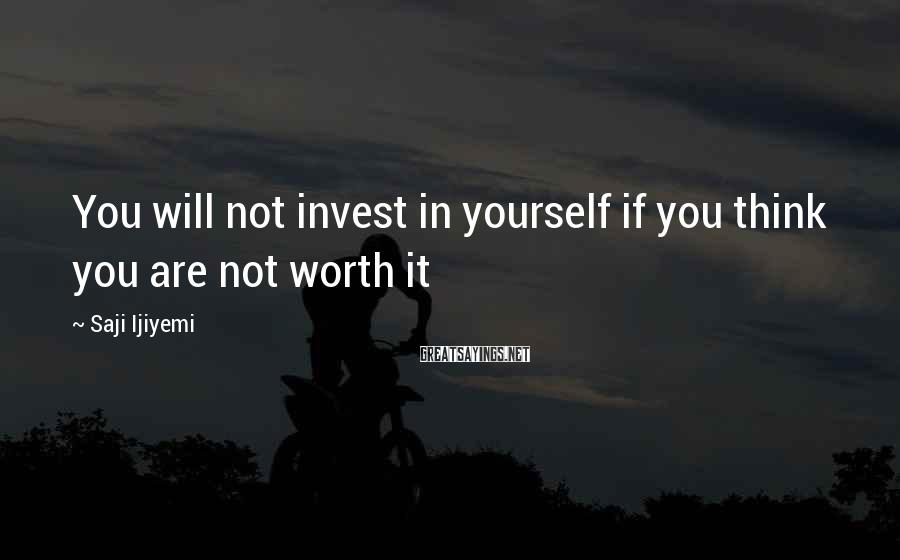Saji Ijiyemi Sayings: You will not invest in yourself if you think you are not worth it