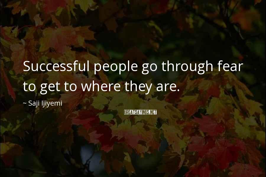 Saji Ijiyemi Sayings: Successful people go through fear to get to where they are.
