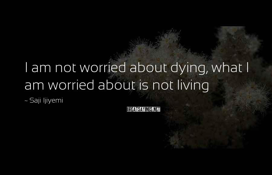 Saji Ijiyemi Sayings: I am not worried about dying, what I am worried about is not living