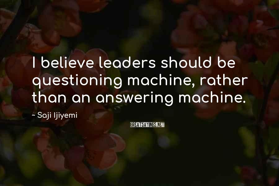 Saji Ijiyemi Sayings: I believe leaders should be questioning machine, rather than an answering machine.