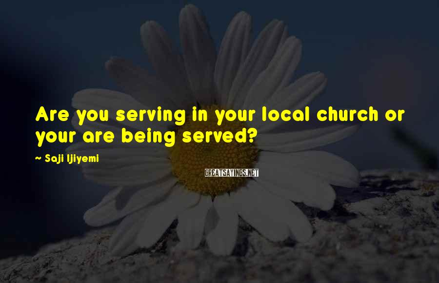 Saji Ijiyemi Sayings: Are you serving in your local church or your are being served?