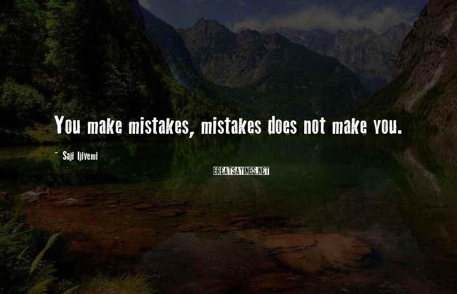 Saji Ijiyemi Sayings: You make mistakes, mistakes does not make you.