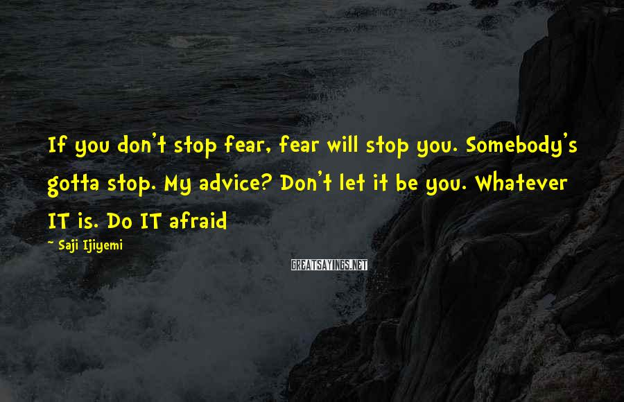 Saji Ijiyemi Sayings: If you don't stop fear, fear will stop you. Somebody's gotta stop. My advice? Don't