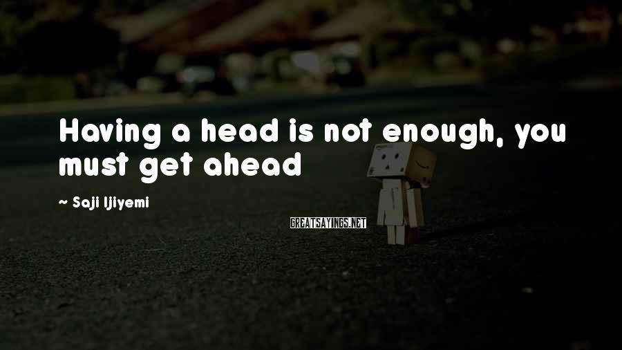 Saji Ijiyemi Sayings: Having a head is not enough, you must get ahead