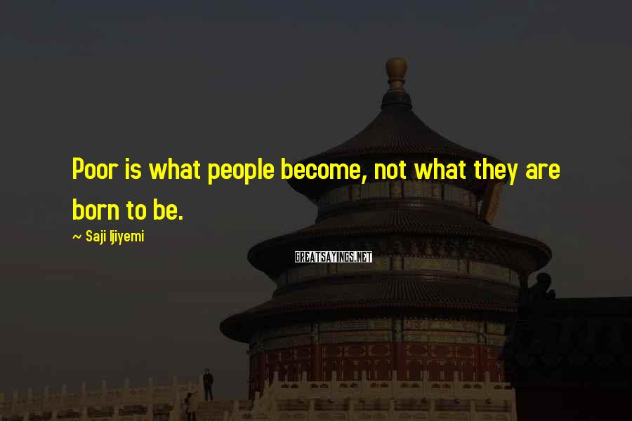 Saji Ijiyemi Sayings: Poor is what people become, not what they are born to be.
