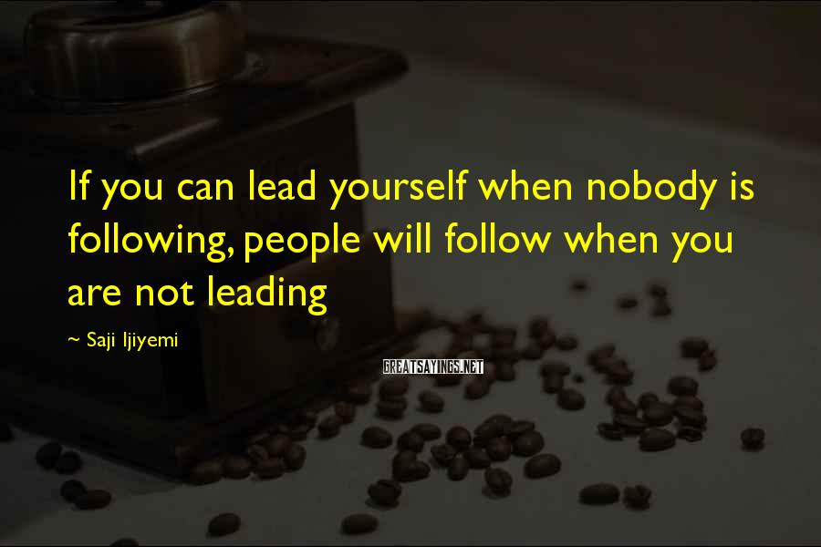 Saji Ijiyemi Sayings: If you can lead yourself when nobody is following, people will follow when you are