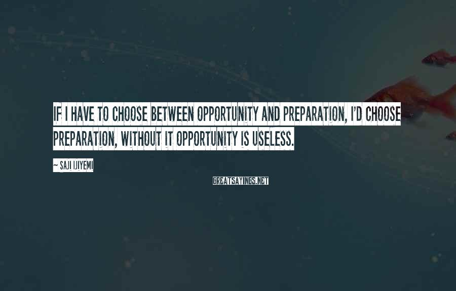 Saji Ijiyemi Sayings: If I have to choose between opportunity and preparation, I'd choose preparation, without it opportunity