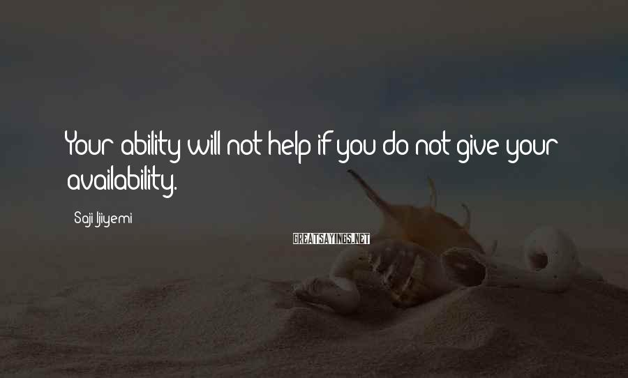 Saji Ijiyemi Sayings: Your ability will not help if you do not give your availability.