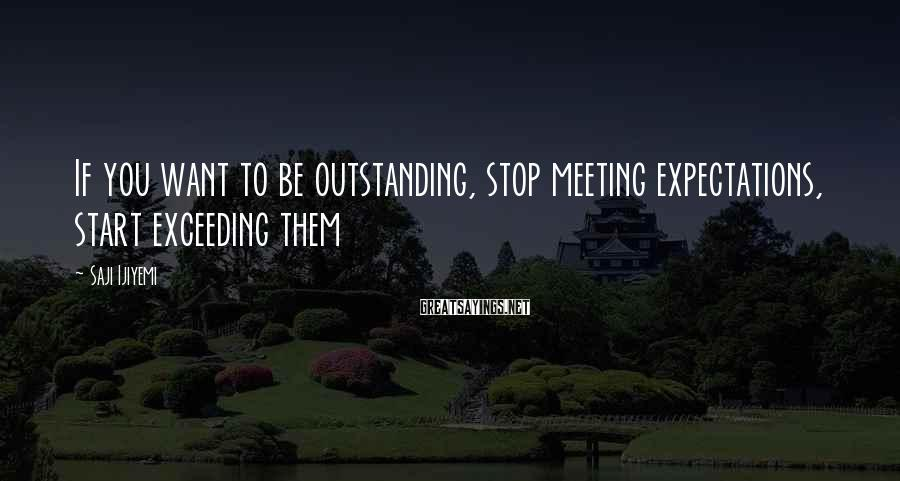 Saji Ijiyemi Sayings: If you want to be outstanding, stop meeting expectations, start exceeding them