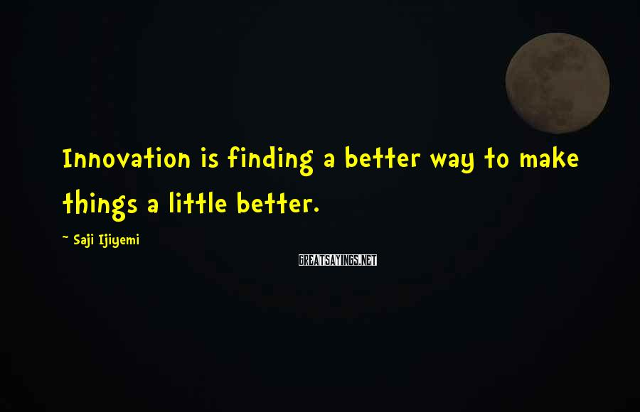 Saji Ijiyemi Sayings: Innovation is finding a better way to make things a little better.
