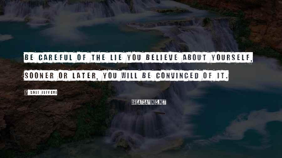 Saji Ijiyemi Sayings: Be careful of the lie you believe about yourself, sooner or later, you will be
