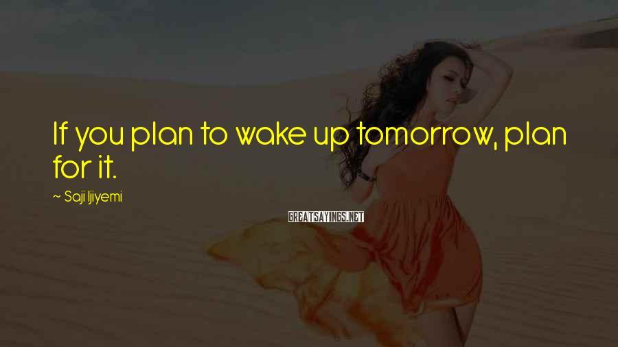 Saji Ijiyemi Sayings: If you plan to wake up tomorrow, plan for it.