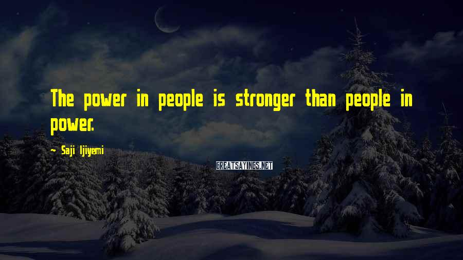 Saji Ijiyemi Sayings: The power in people is stronger than people in power.