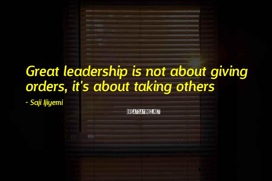 Saji Ijiyemi Sayings: Great leadership is not about giving orders, it's about taking others