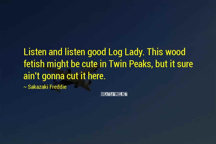Sakazaki Freddie Sayings: Listen and listen good Log Lady. This wood fetish might be cute in Twin Peaks,