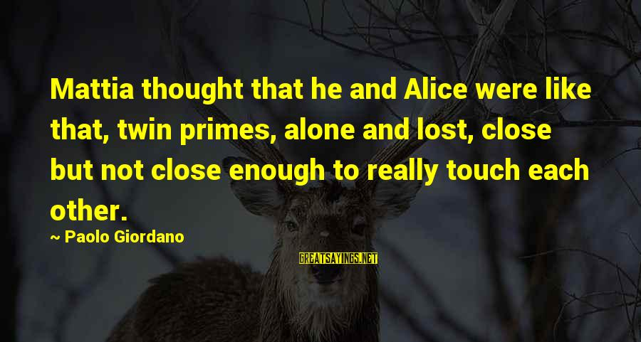Sakena Yacoobi Sayings By Paolo Giordano: Mattia thought that he and Alice were like that, twin primes, alone and lost, close