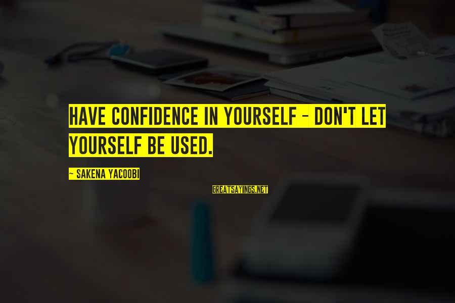 Sakena Yacoobi Sayings By Sakena Yacoobi: Have confidence in yourself - don't let yourself be used.