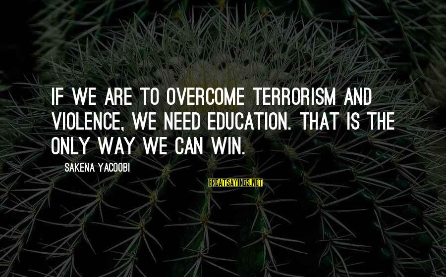 Sakena Yacoobi Sayings By Sakena Yacoobi: If we are to overcome terrorism and violence, we need education. That is the only