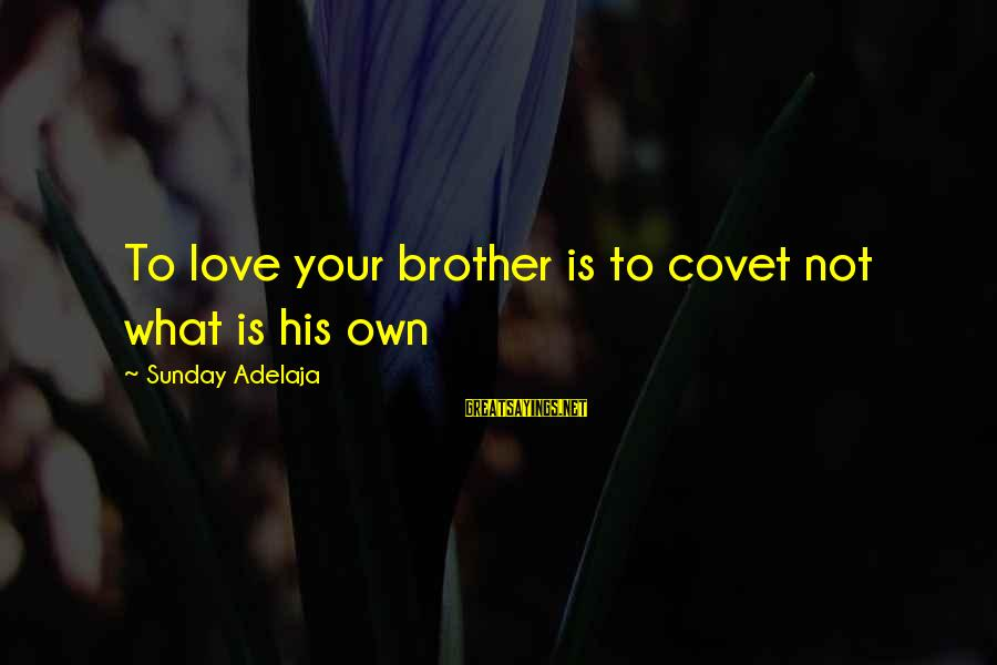 Sakena Yacoobi Sayings By Sunday Adelaja: To love your brother is to covet not what is his own