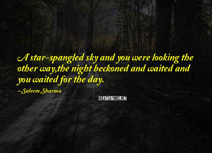 Saleem Sharma Sayings: A star-spangled sky and you were looking the other way,the night beckoned and waited and