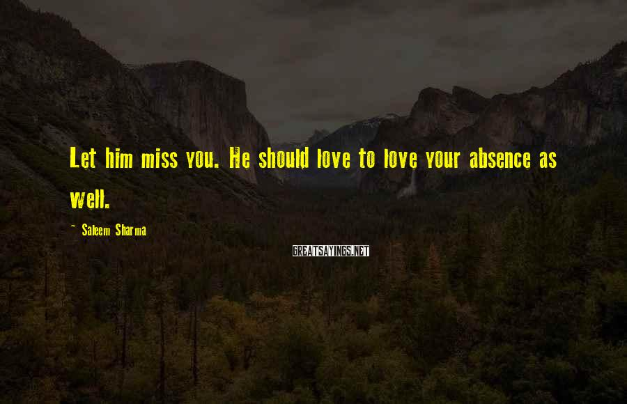 Saleem Sharma Sayings: Let him miss you. He should love to love your absence as well.