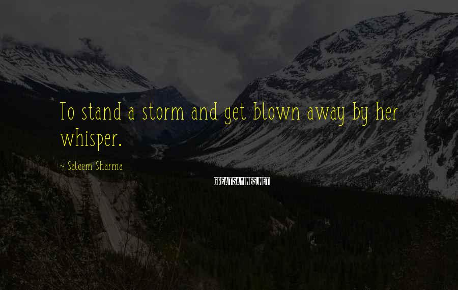 Saleem Sharma Sayings: To stand a storm and get blown away by her whisper.