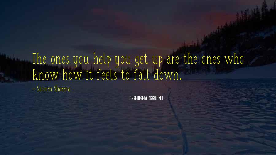 Saleem Sharma Sayings: The ones you help you get up are the ones who know how it feels