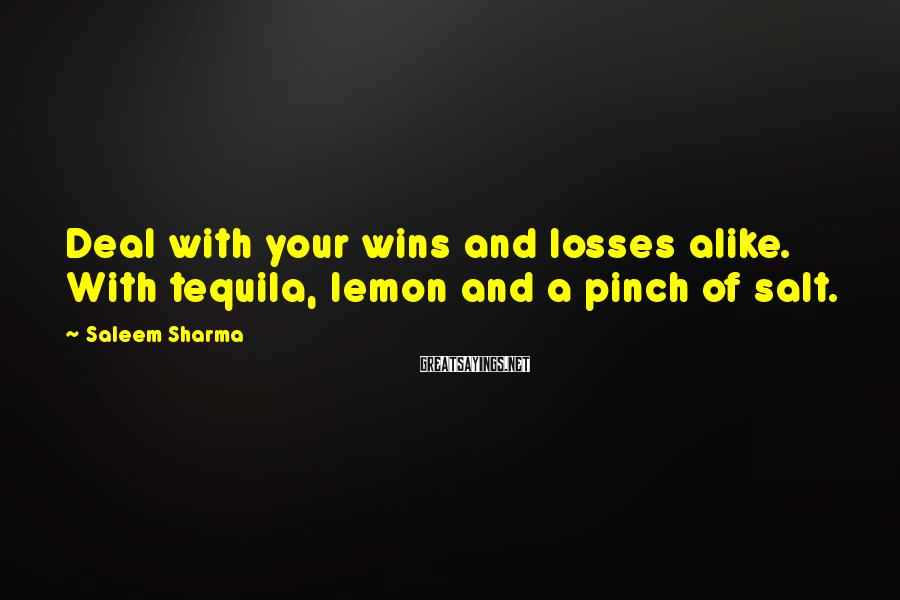 Saleem Sharma Sayings: Deal with your wins and losses alike. With tequila, lemon and a pinch of salt.